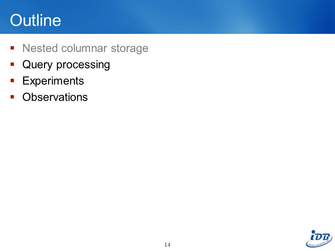 Outline Nested columnar storage Query processing Experiments Observations 14
