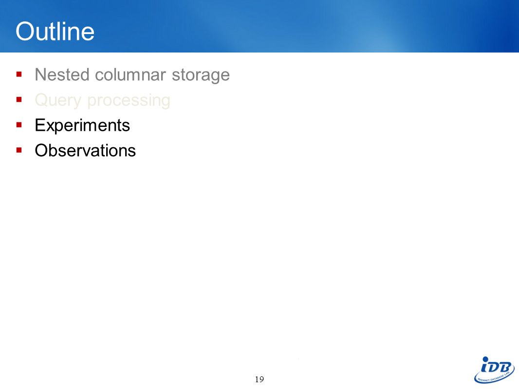 Outline Nested columnar storage Query processing Experiments Observations 19