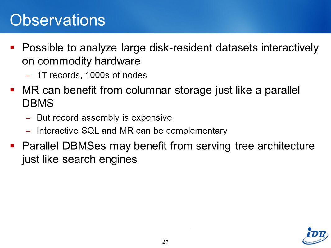 Observations Possible to analyze large disk-resident datasets interactively on commodity hardware – 1T records, 1000s of nodes MR can benefit from col