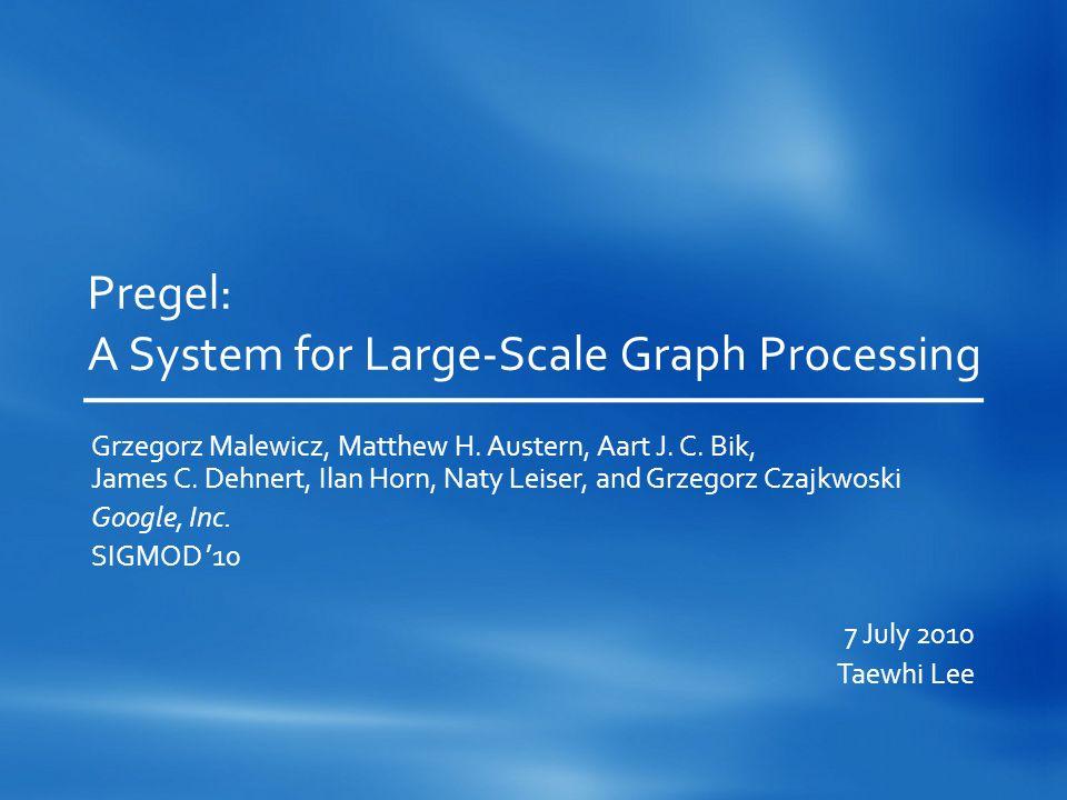 Pregel: A System for Large-Scale Graph Processing Grzegorz Malewicz, Matthew H. Austern, Aart J. C. Bik, James C. Dehnert, Ilan Horn, Naty Leiser, and