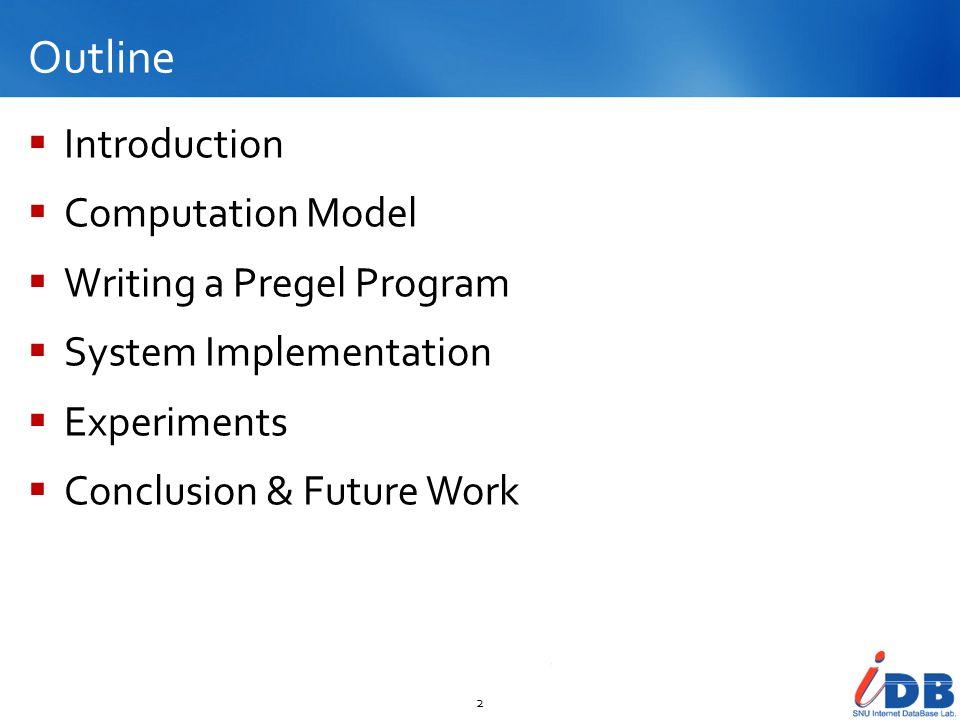 Outline Introduction Computation Model Writing a Pregel Program System Implementation Experiments Conclusion & Future Work 2