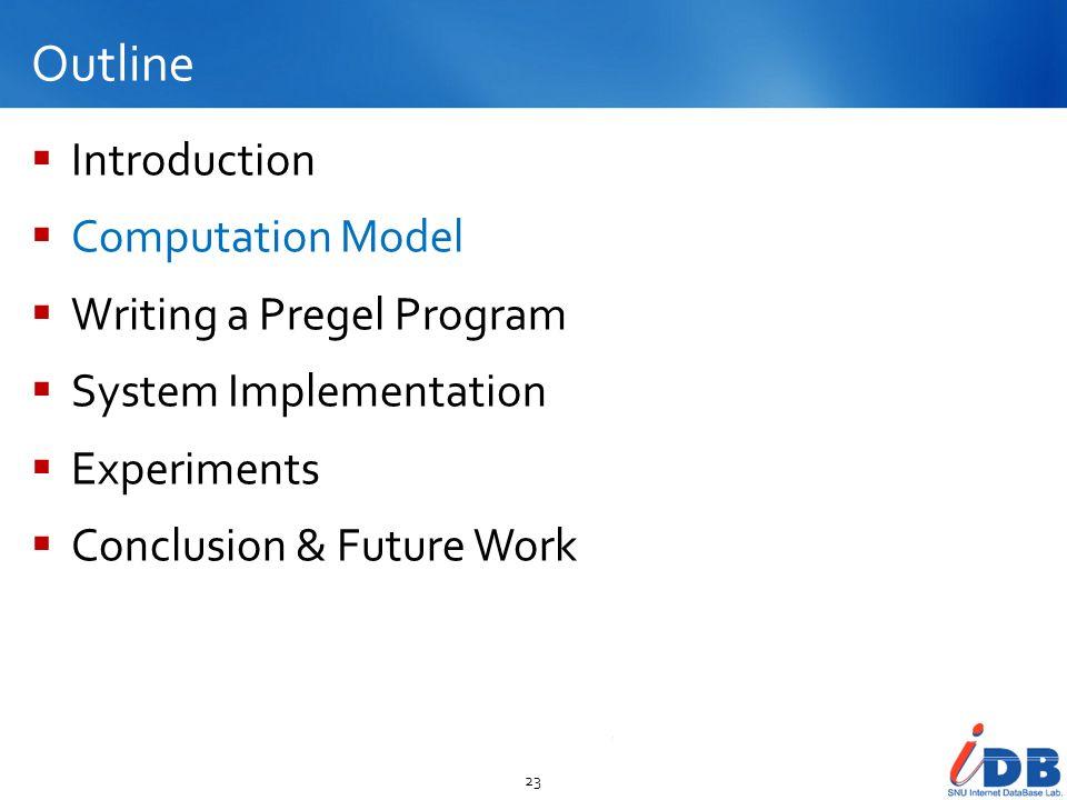 Outline Introduction Computation Model Writing a Pregel Program System Implementation Experiments Conclusion & Future Work 23
