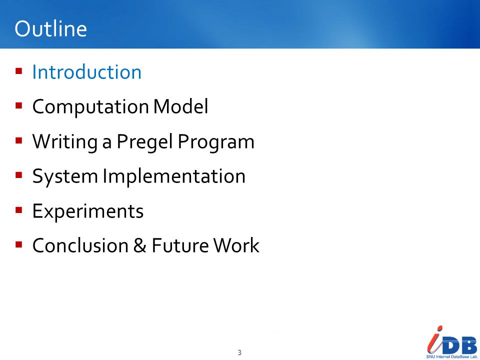 Outline Introduction Computation Model Writing a Pregel Program System Implementation Experiments Conclusion & Future Work 3