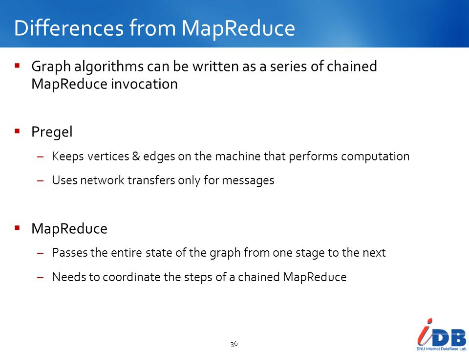 Differences from MapReduce 36 Graph algorithms can be written as a series of chained MapReduce invocation Pregel –Keeps vertices & edges on the machin