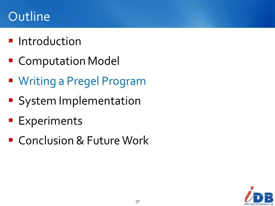 Outline Introduction Computation Model Writing a Pregel Program System Implementation Experiments Conclusion & Future Work 37