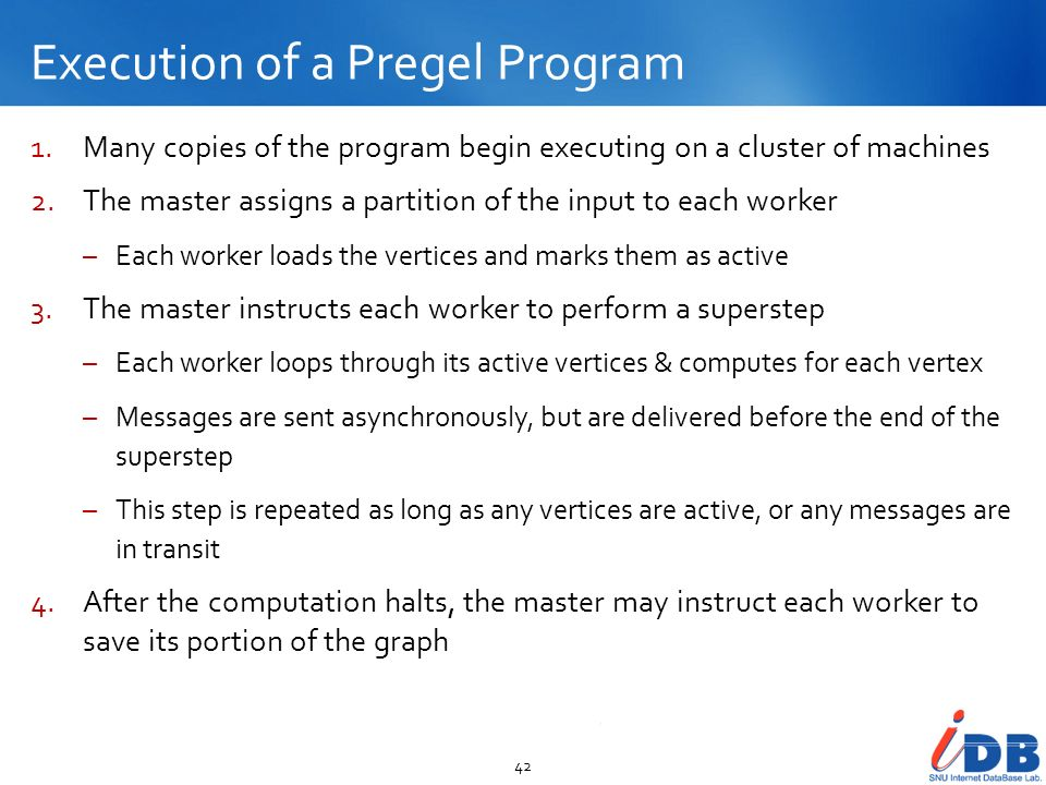 Execution of a Pregel Program 42 1.Many copies of the program begin executing on a cluster of machines 2.The master assigns a partition of the input t