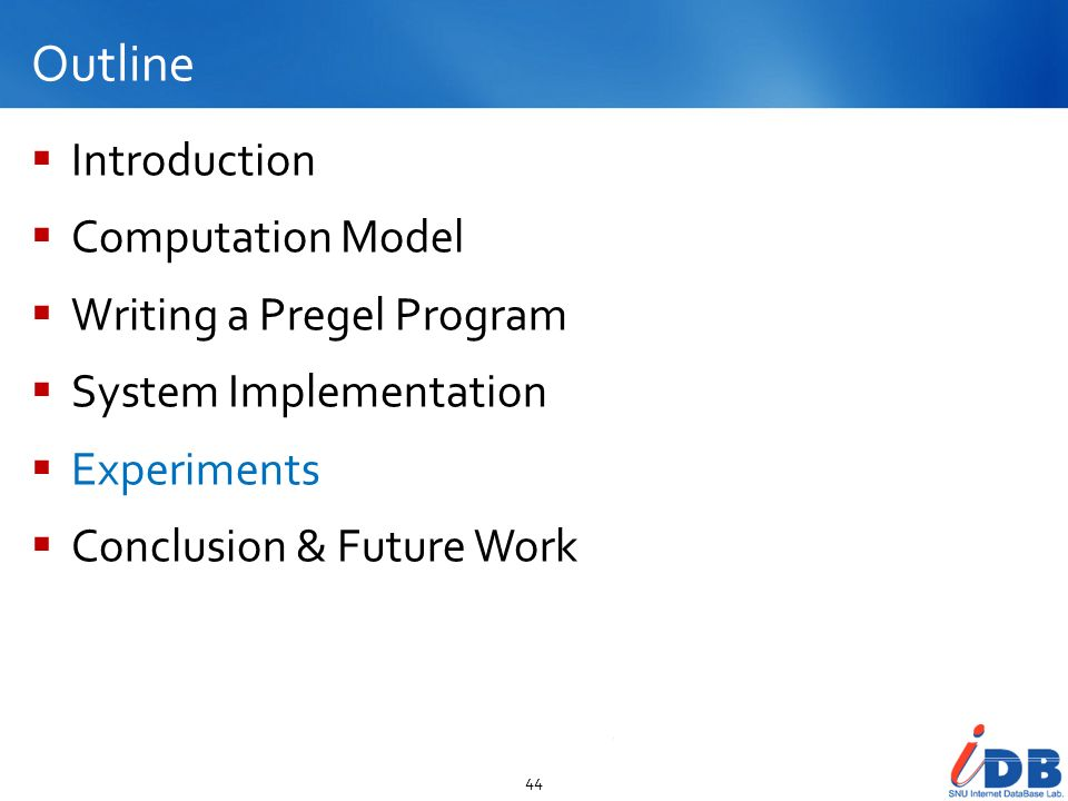 Outline Introduction Computation Model Writing a Pregel Program System Implementation Experiments Conclusion & Future Work 44
