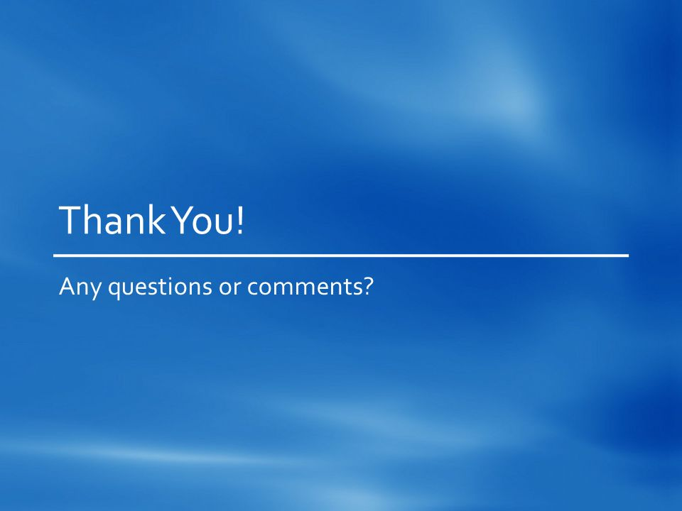 Thank You! Any questions or comments?