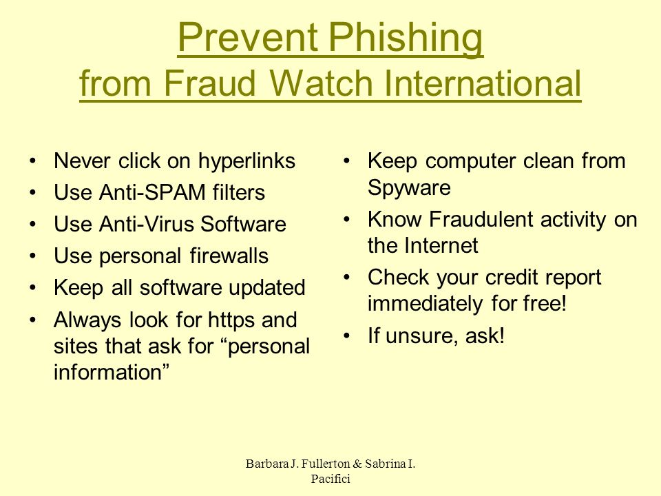 Barbara J. Fullerton & Sabrina I. Pacifici Prevent Phishing from Fraud Watch International Never click on hyperlinks Use Anti-SPAM filters Use Anti-Vi