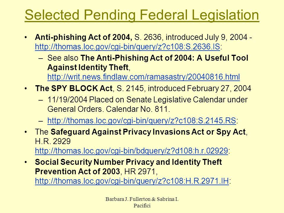 Barbara J. Fullerton & Sabrina I. Pacifici Selected Pending Federal Legislation Anti-phishing Act of 2004, S. 2636, introduced July 9, 2004 - http://t