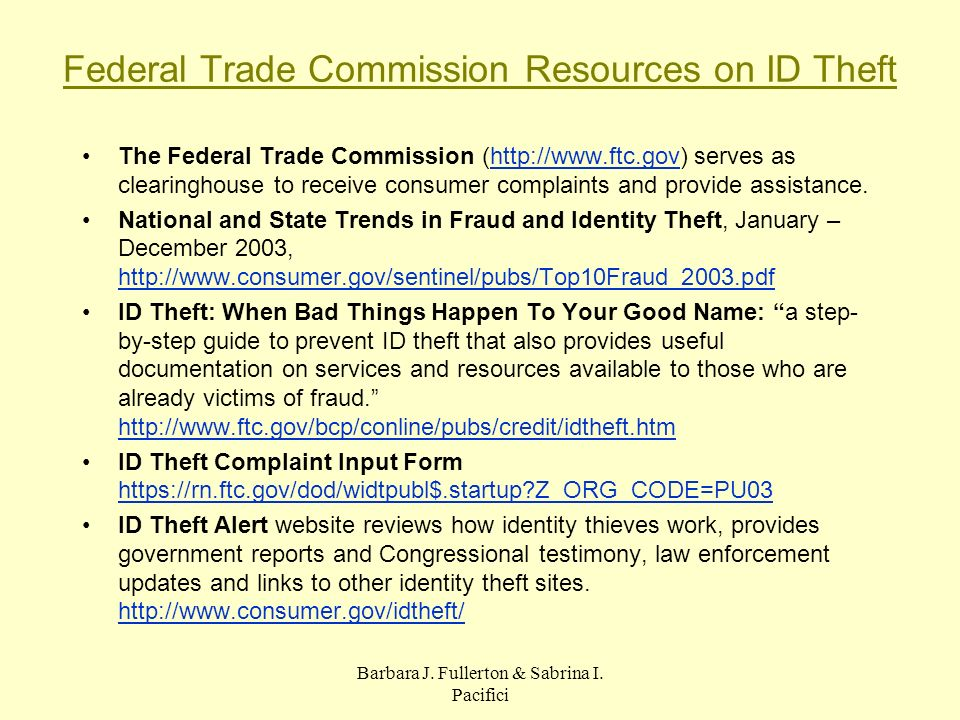 Federal Trade Commission Resources on ID Theft The Federal Trade Commission (http://www.ftc.gov) serves as clearinghouse to receive consumer complaints and provide assistance.http://www.ftc.gov National and State Trends in Fraud and Identity Theft, January – December 2003, http://www.consumer.gov/sentinel/pubs/Top10Fraud_2003.pdf http://www.consumer.gov/sentinel/pubs/Top10Fraud_2003.pdf ID Theft: When Bad Things Happen To Your Good Name: a step- by-step guide to prevent ID theft that also provides useful documentation on services and resources available to those who are already victims of fraud.