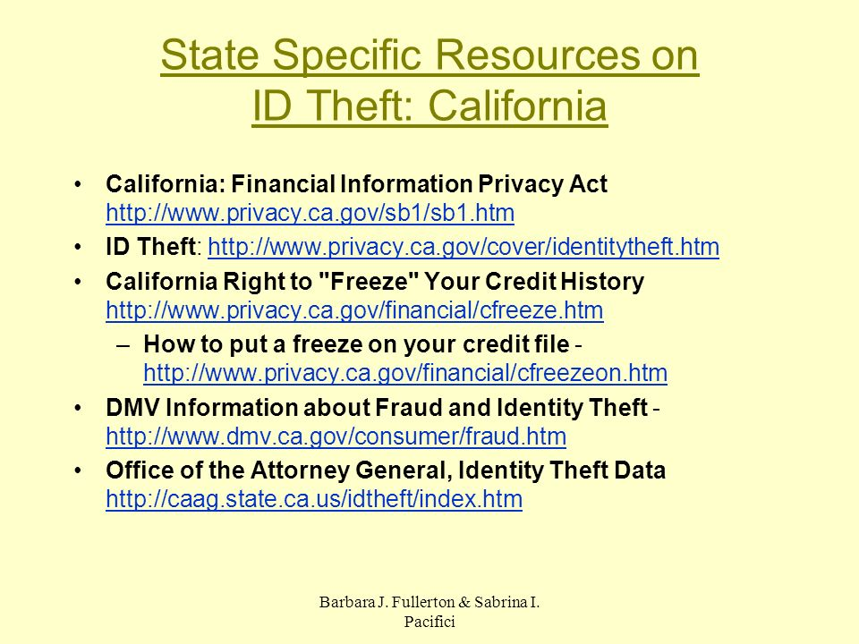 Barbara J. Fullerton & Sabrina I. Pacifici State Specific Resources on ID Theft: California California: Financial Information Privacy Act http://www.p