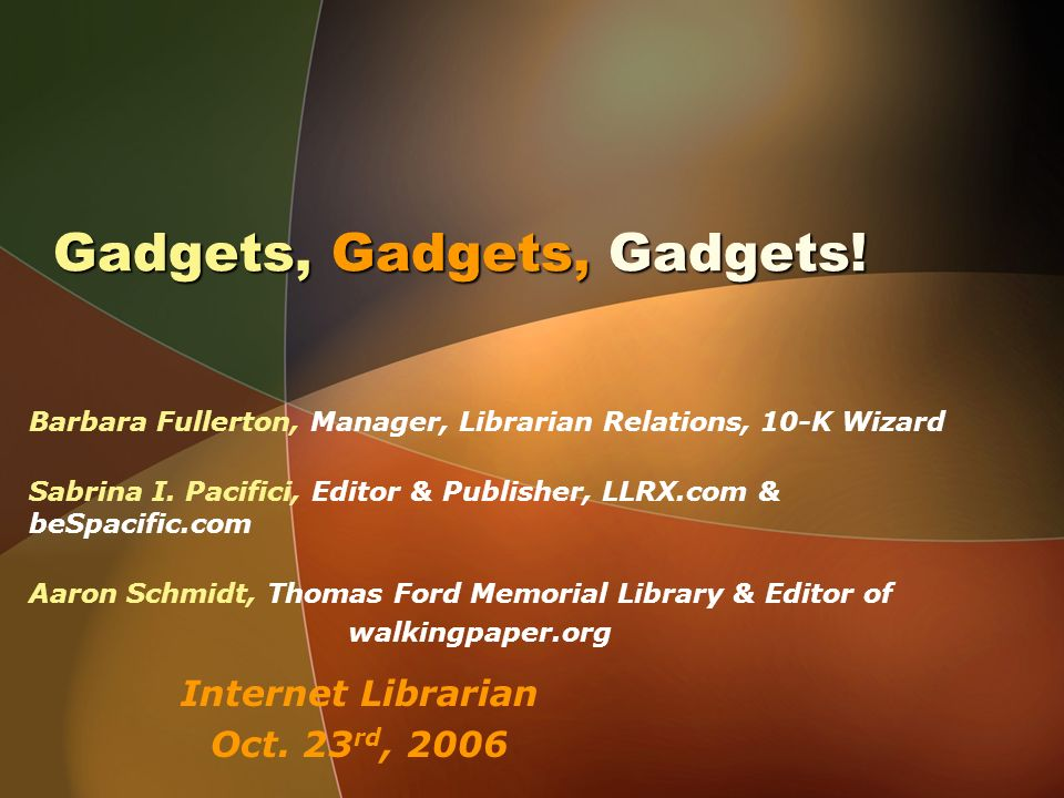 Gadgets, Gadgets, Gadgets! Barbara Fullerton, Manager, Librarian Relations, 10-K Wizard Sabrina I. Pacifici, Editor & Publisher, LLRX.com & beSpacific