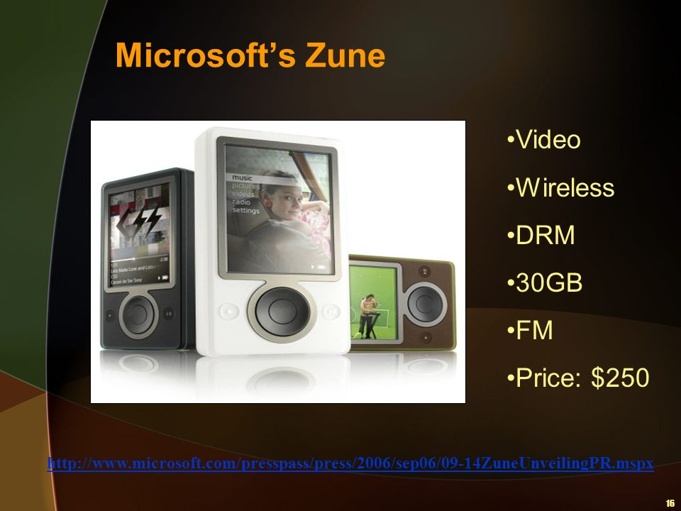 16 Microsofts Zune Video Wireless DRM 30GB FM Price: $250 http://www.microsoft.com/presspass/press/2006/sep06/09-14ZuneUnveilingPR.mspx