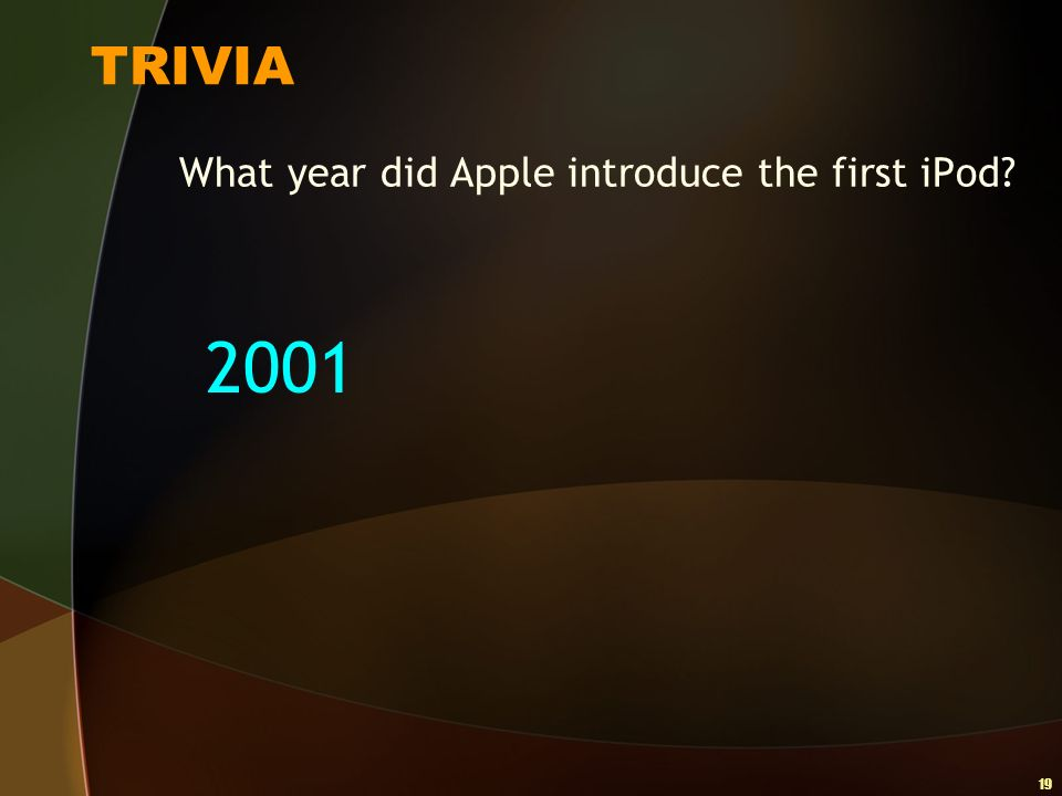 19 TRIVIA What year did Apple introduce the first iPod? 2001
