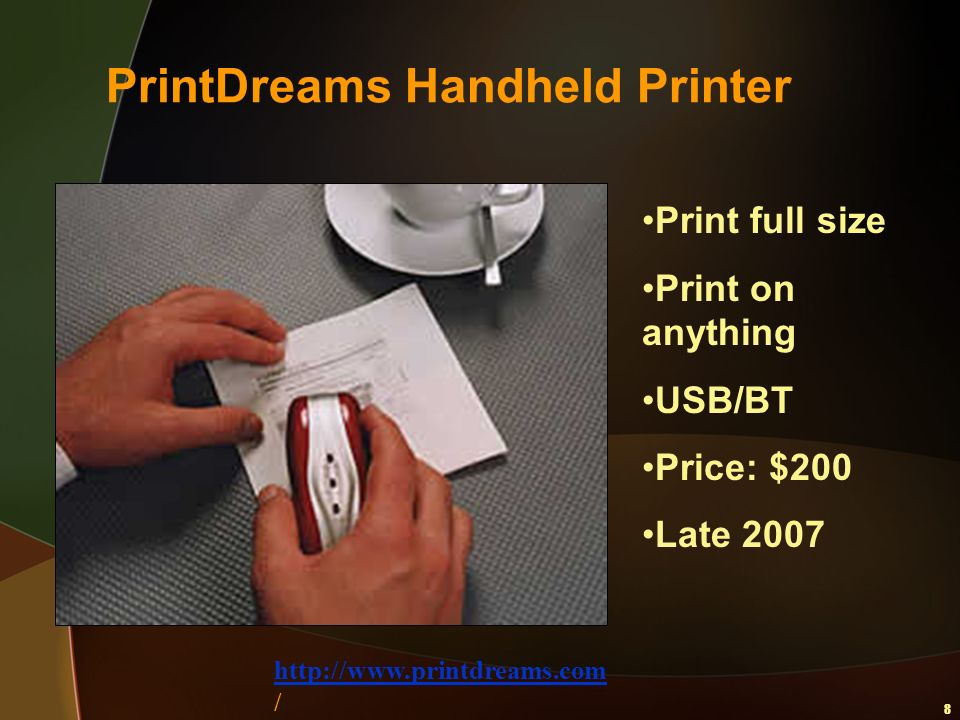 8 PrintDreams Handheld Printer Print full size Print on anything USB/BT Price: $200 Late 2007 http://www.printdreams.com /