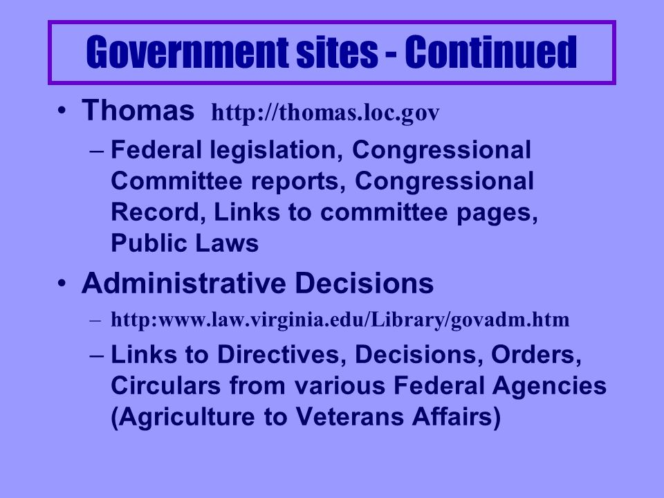 Government Sites - Start here The Federal Web Locator –http://www.law.vill.edu/Fed-Agency –Villanovas list of government agency sites - excellent starting point GPO http://www.access.gpo.gov –Government Printing Office - may search databases from Federal Register, Congressional Record and MUCH more - files are usually Adobe –Commerce Business Daily