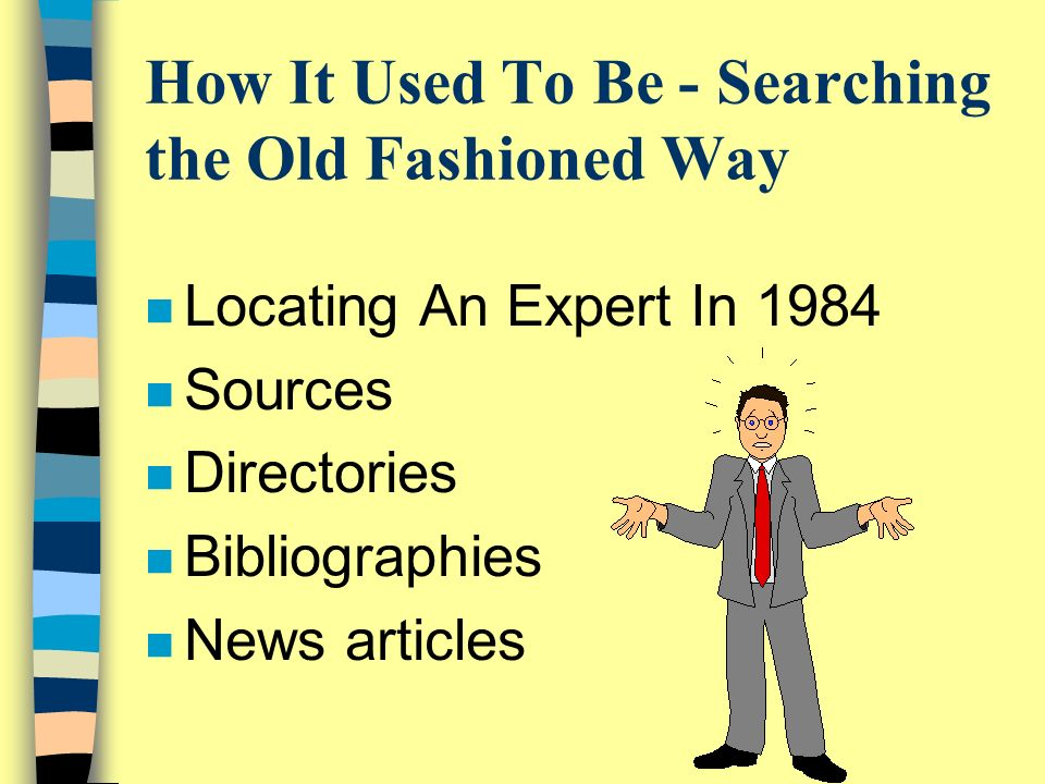 How It Used To Be - Searching the Old Fashioned Way n Locating An Expert In 1984 n Sources n Directories n Bibliographies n News articles