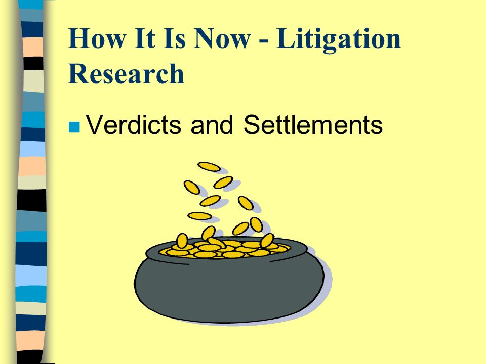 How It Is Now - Litigation Research n Verdicts and Settlements