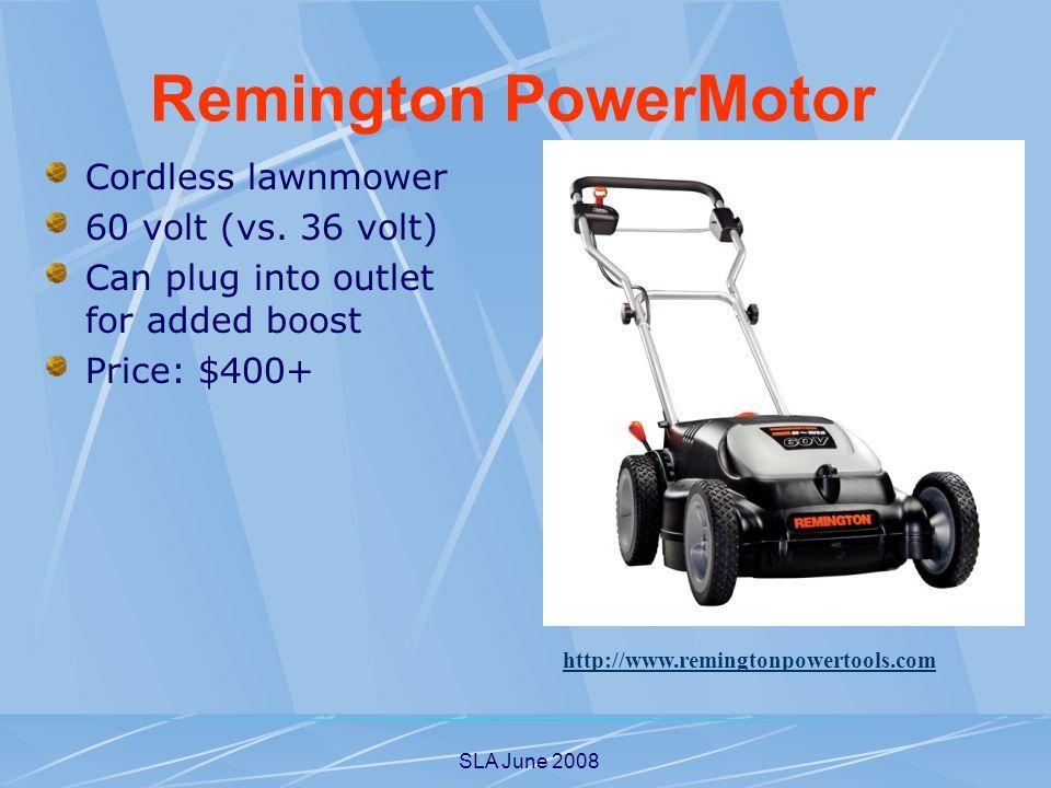 SLA June 2008 Cordless lawnmower 60 volt (vs. 36 volt) Can plug into outlet for added boost Price: $400+ http://www.remingtonpowertools.com Remington