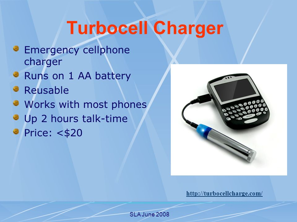 SLA June 2008 Emergency cellphone charger Runs on 1 AA battery Reusable Works with most phones Up 2 hours talk-time Price: <$20 http://turbocellcharge.com/ Turbocell Charger