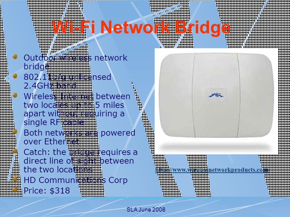 SLA June 2008 Outdoor wireless network bridge 802.11b/g unlicensed 2.4GHz band Wireless Internet between two locales up to 5 miles apart without requiring a single RF cable Both networks are powered over Ethernet Catch: the bridge requires a direct line of sight between the two locations HD Communications Corp Price: $318 http://www.wirelessnetworkproducts.com/ Wi-Fi Network Bridge