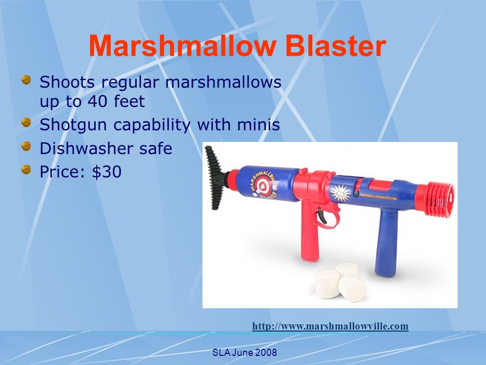 SLA June 2008 Shoots regular marshmallows up to 40 feet Shotgun capability with minis Dishwasher safe Price: $30 http://www.marshmallowville.com Marshmallow Blaster