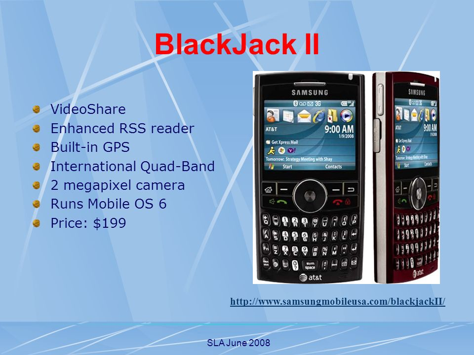 SLA June 2008 BlackJack II VideoShare Enhanced RSS reader Built-in GPS International Quad-Band 2 megapixel camera Runs Mobile OS 6 Price: $199 http://