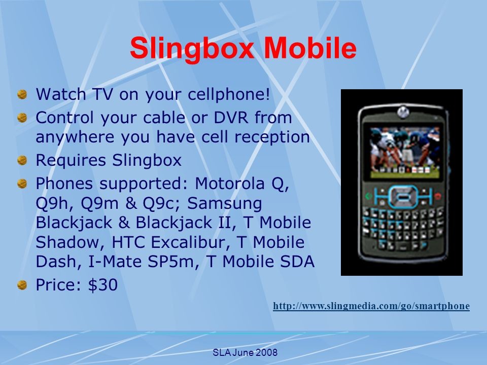 SLA June 2008 Slingbox Mobile Watch TV on your cellphone! Control your cable or DVR from anywhere you have cell reception Requires Slingbox Phones sup