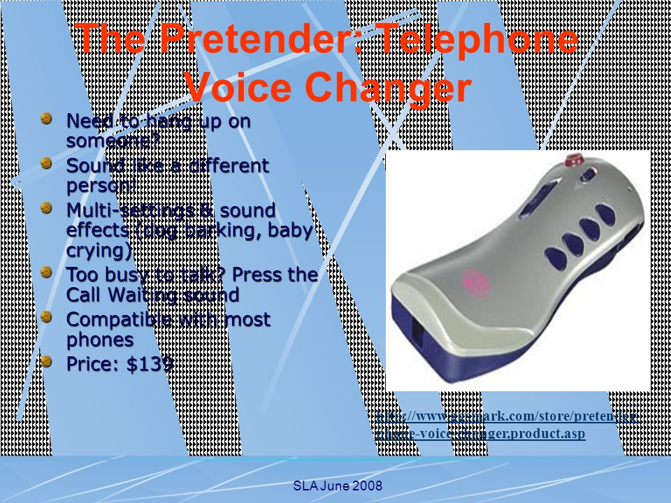 SLA June 2008 http://www.ggsmark.com/store/pretender- phone-voice-changer,product.asp The Pretender: Telephone Voice Changer Need to hang up on someon