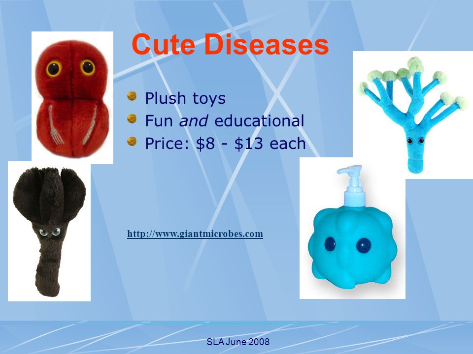 SLA June 2008 Plush toys Fun and educational Price: $8 - $13 each http://www.giantmicrobes.com Cute Diseases