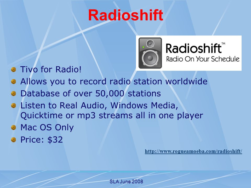 SLA June 2008 Radioshift Tivo for Radio! Allows you to record radio station worldwide Database of over 50,000 stations Listen to Real Audio, Windows M
