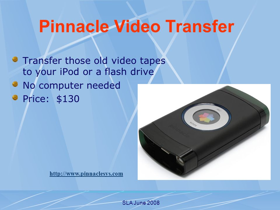 SLA June 2008 Transfer those old video tapes to your iPod or a flash drive No computer needed Price: $130 http://www.pinnaclesys.com Pinnacle Video Transfer