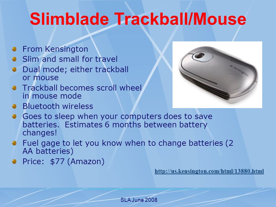 SLA June 2008 Slimblade Trackball/Mouse From Kensington Slim and small for travel Dual mode; either trackball or mouse Trackball becomes scroll wheel in mouse mode Bluetooth wireless Goes to sleep when your computers does to save batteries.