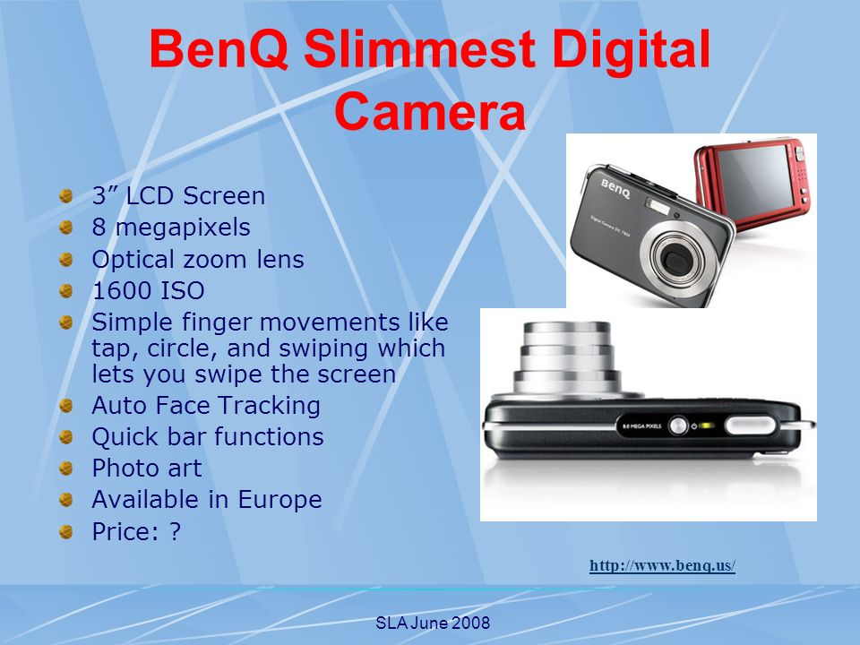 SLA June 2008 BenQ Slimmest Digital Camera 3 LCD Screen 8 megapixels Optical zoom lens 1600 ISO Simple finger movements like tap, circle, and swiping which lets you swipe the screen Auto Face Tracking Quick bar functions Photo art Available in Europe Price: .