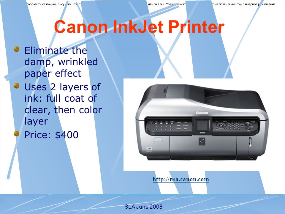 SLA June 2008 Eliminate the damp, wrinkled paper effect Uses 2 layers of ink: full coat of clear, then color layer Price: $400 http://usa.canon.com Canon InkJet Printer