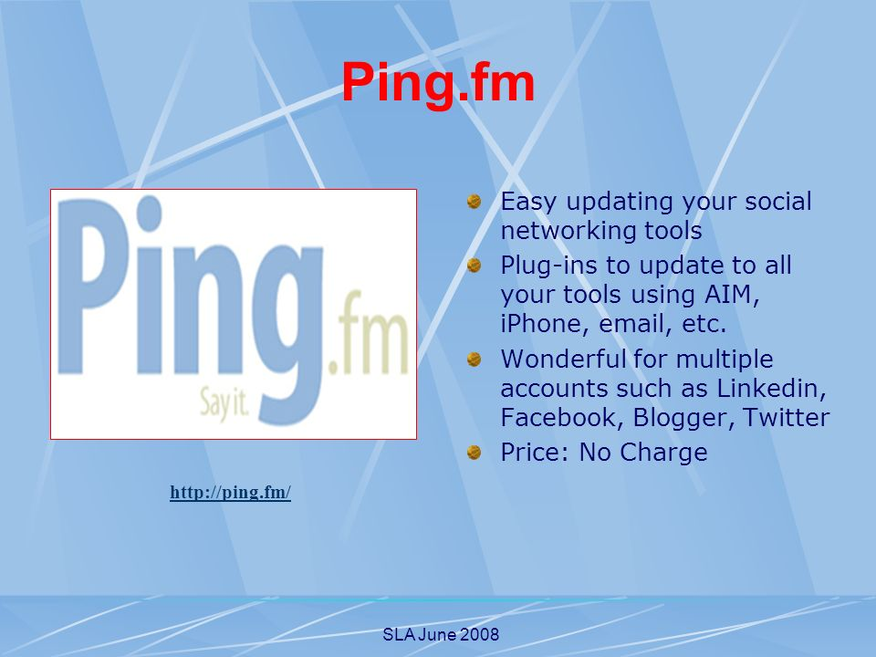 SLA June 2008 Ping.fm Easy updating your social networking tools Plug-ins to update to all your tools using AIM, iPhone, email, etc. Wonderful for mul