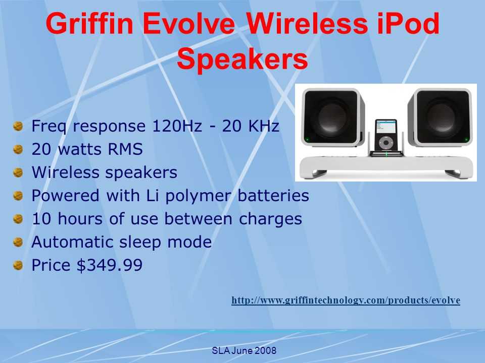 SLA June 2008 Griffin Evolve Wireless iPod Speakers Freq response 120Hz - 20 KHz 20 watts RMS Wireless speakers Powered with Li polymer batteries 10 hours of use between charges Automatic sleep mode Price $349.99 http://www.griffintechnology.com/products/evolve