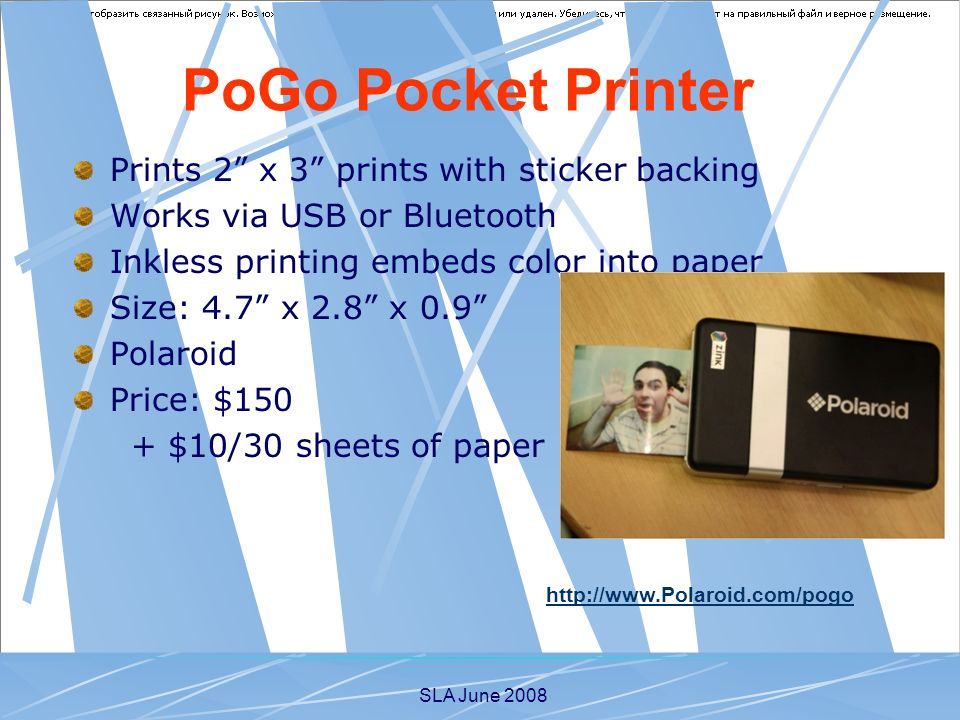 SLA June 2008 Prints 2 x 3 prints with sticker backing Works via USB or Bluetooth Inkless printing embeds color into paper Size: 4.7 x 2.8 x 0.9 Polaroid Price: $150 + $10/30 sheets of paper PoGo Pocket Printer http://www.Polaroid.com/pogo
