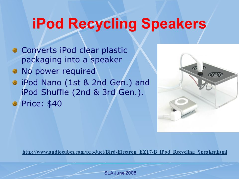 SLA June 2008 iPod Recycling Speakers Converts iPod clear plastic packaging into a speaker No power required iPod Nano (1st & 2nd Gen.) and iPod Shuff