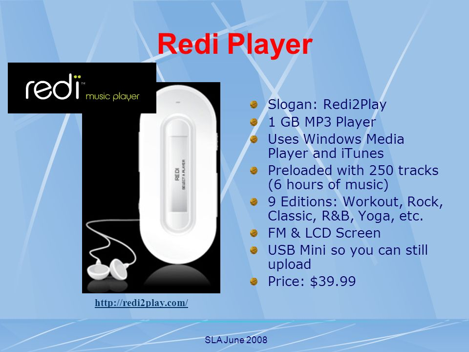 SLA June 2008 Redi Player Slogan: Redi2Play 1 GB MP3 Player Uses Windows Media Player and iTunes Preloaded with 250 tracks (6 hours of music) 9 Editio