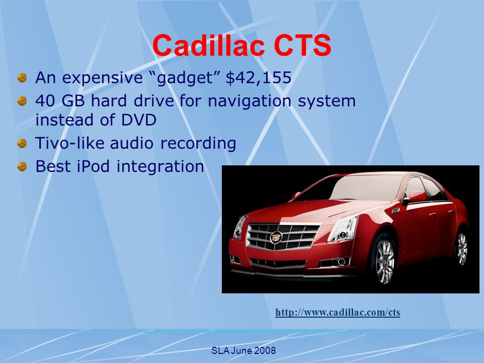SLA June 2008 Cadillac CTS An expensive gadget $42,155 40 GB hard drive for navigation system instead of DVD Tivo-like audio recording Best iPod integration http://www.cadillac.com/cts