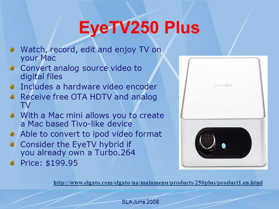 SLA June 2008 EyeTV250 Plus Watch, record, edit and enjoy TV on your Mac Convert analog source video to digital files Includes a hardware video encoder Receive free OTA HDTV and analog TV With a Mac mini allows you to create a Mac based Tivo-like device Able to convert to ipod video format Consider the EyeTV hybrid if you already own a Turbo.264 Price: $199.95 http://www.elgato.com/elgato/na/mainmenu/products/250plus/product1.en.html