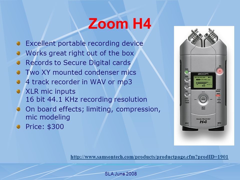 SLA June 2008 Zoom H4 Excellent portable recording device Works great right out of the box Records to Secure Digital cards Two XY mounted condenser mics 4 track recorder in WAV or mp3 XLR mic inputs 16 bit 44.1 KHz recording resolution On board effects; limiting, compression, mic modeling Price: $300 http://www.samsontech.com/products/productpage.cfm prodID=1901