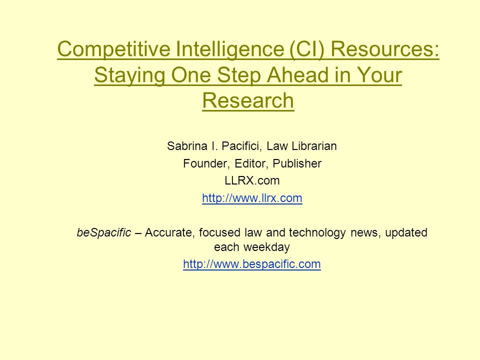 Competitive Intelligence (CI) Resources: Staying One Step Ahead in Your Research Sabrina I. Pacifici, Law Librarian Founder, Editor, Publisher LLRX.co