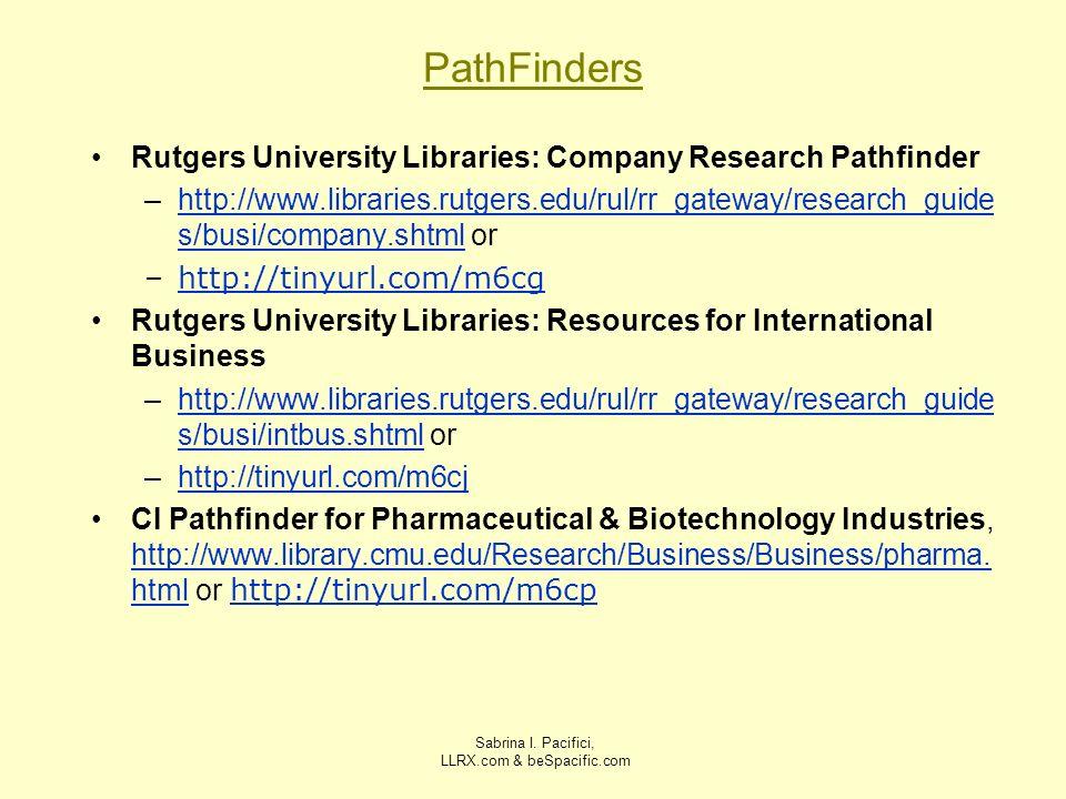 Sabrina I. Pacifici, LLRX.com & beSpacific.com PathFinders Rutgers University Libraries: Company Research Pathfinder –http://www.libraries.rutgers.edu