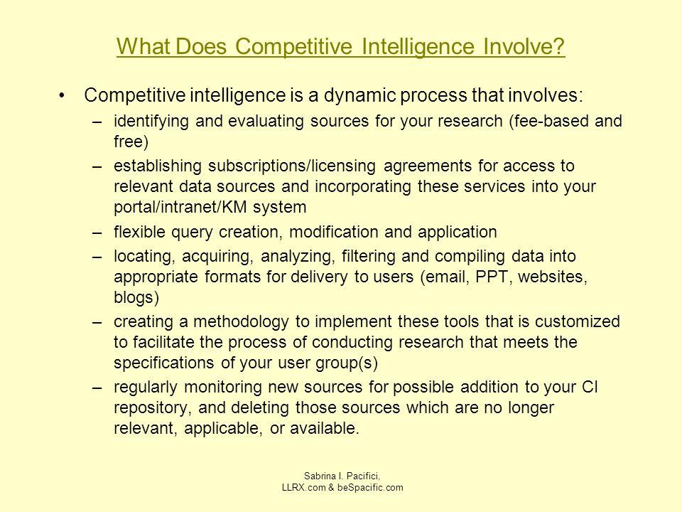 Sabrina I. Pacifici, LLRX.com & beSpacific.com What Does Competitive Intelligence Involve? Competitive intelligence is a dynamic process that involves