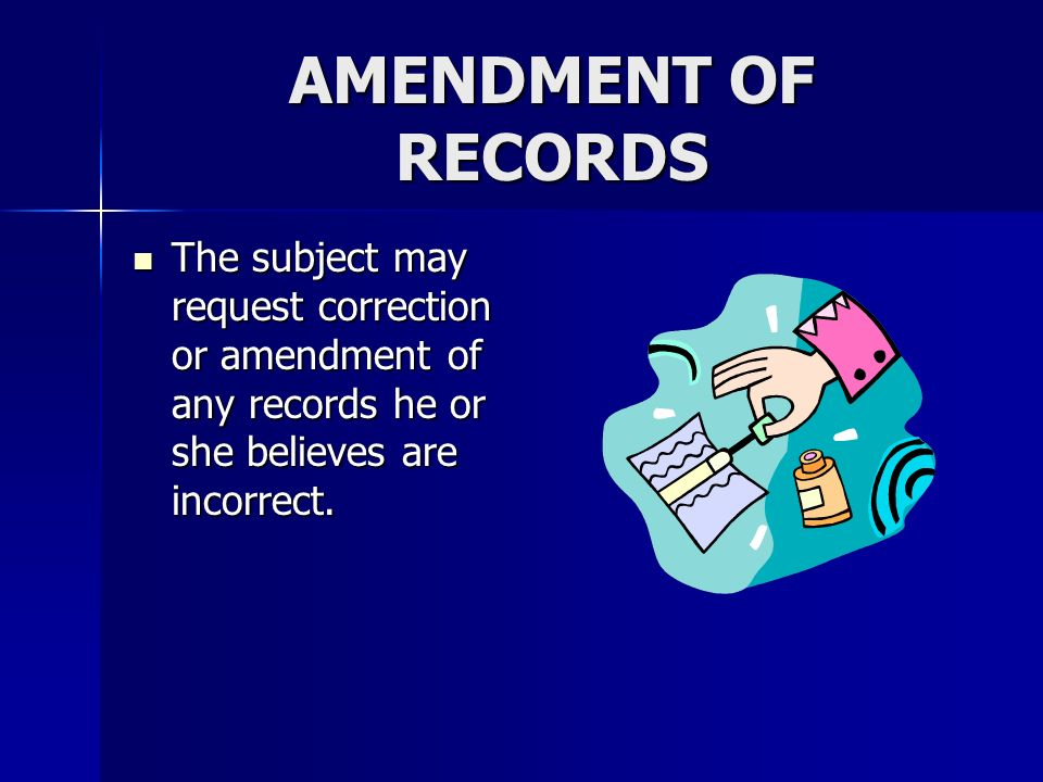 AMENDMENT OF RECORDS The subject may request correction or amendment of any records he or she believes are incorrect. The subject may request correcti