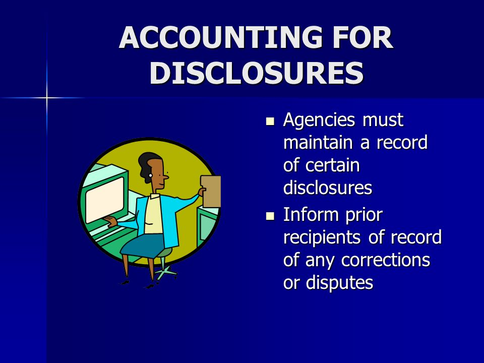 ACCOUNTING FOR DISCLOSURES Agencies must maintain a record of certain disclosures Agencies must maintain a record of certain disclosures Inform prior