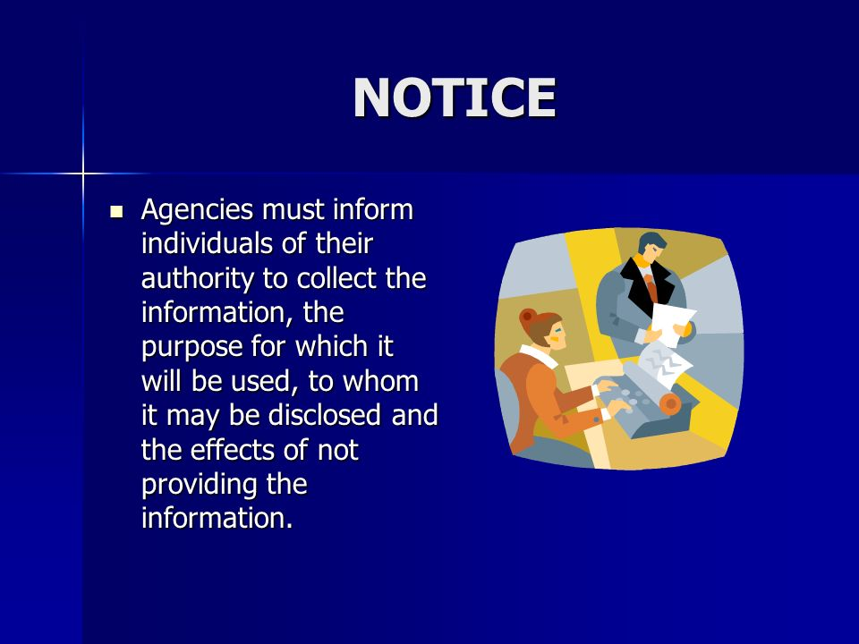 NOTICE Agencies must inform individuals of their authority to collect the information, the purpose for which it will be used, to whom it may be disclo